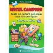 MICUL CAMPION. Teste de cultura generala - Clasa a III-a (Maria Alexandru)