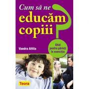 Cum sa ne educam copiii? Ghid pentru parinti in exercitiu - Vandra Attila