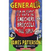 Cum am scapat cu viata de smecheri, broccoli si dealul serpilor. Generala volumul IV - James Patterson, Chris Tebbetts