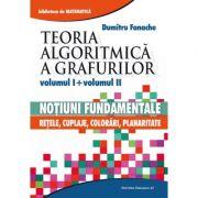 Teoria algoritmica a grafurilor. Volumul I: Notiuni fundamentale. Volumul II: Retele, cuplaje, colorari, planaritate - Dumitru Fanache