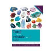 Totul despre cristale. Ghidul complet al cristalelor şi întrebuinţarea lor (Vol. I)