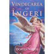 Vindecarea cu ingeri. Cum pot ingerii sa va ajute in fiecare domeniu al vietii - Doreen Virtue