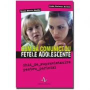 CUM SA COMUNICI CU FETELE ADOLESCENTE - Ghid de supravietzuire pentru părintzi - Susan Morris Shaffer, Linda Perlman Gordon