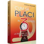 CUM SA PLACI IN 3 MINUTE - la intalniri, la serviciu, in grup - Patricia Delahaie