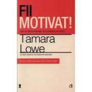 Fii motivat! ADN-ul motivational si succesul in viata-Tamara Lowe