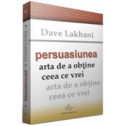 PERSUASIUNEA - Arta de a obtine ceea ce vrei - Dave Lakhani