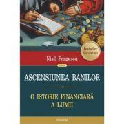 Ascensiunea banilor. O istorie financiara a lumii - Niall Ferguson