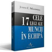 CELE 17 LEGI ALE MUNCII IN ECHIPA - John C. Maxwell