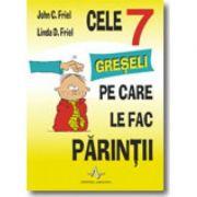 CELE 7 GRESELI PE CARE LE FAC PARINTII - John C. Friel & Linda D. Friel