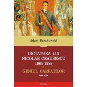 Dictatura lui Nicolae Ceausescu (1965-1989). Geniul Carpatilor - Adam Burakowski
