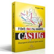 FARA RISC NU EXISTA CASTIG - Descoperă drumul spre succes - Roger Fritz