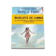 Invaluita de lumina. Cea mai profunda si completa experienta la limita mortii - Betty J Eadie