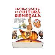 Marea carte de cultura generala - Pamantul, universul, corpul uman, animale, stiinta si tehnologie, istorie, literatura, religii, sport.