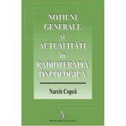 NOUTATI GENERALE SI ACTUALITATI IN RADIOTERAPIA ONCOLOGICA (Narcis Copca)