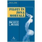 PILOTI IN ZONA MORTALA - Cum Si De Ce Mor Pilotii - Paul A. Craig