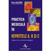 PRATICA MEDICALA IN HEPATITELE A, B SI C - ED. A II-A REV. SI ADAUGITA (Petre Calistru)