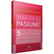 TRAIESTE CU PASIUNE! - 5 secrete despre cum sa faci ce-ti place si sa-ti placa ceea ce faci - Keith Abraham