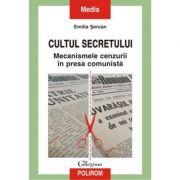 Cultul secretului. Mecanismele cenzurii in presa comunista - Emilia Sercan