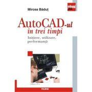 AutoCAD-ul in trei timpi. Initiere, utilizare, performanta. Editia a IV-a, revazuta si adaugita - Mircea Badut