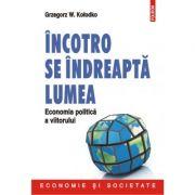 Incotro se indreapta lumea. Economia politica a viitorului - Grzegorz W Kolodko