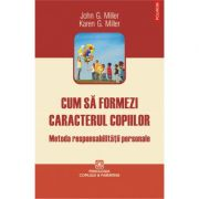 Cum sa formezi caracterul copiilor - Metoda responsabilitatii personale (John G. Miller, Karen G. Miller)