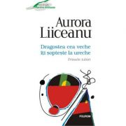 Dragostea cea veche iti sopteste la ureche - Primele iubiri (Aurora Liiceanu)