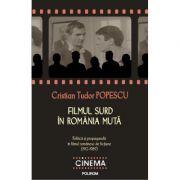 Filmul surd in Romania muta. Politica si propaganda in filmul romanesc de fictiune - Cristian Tudor Popescu