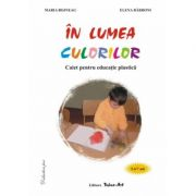 ÎN LUMEA CULORILOR - Caiet pentru educatie practica 5-7 ani (Maria Bojneaga, Elena Barboni)