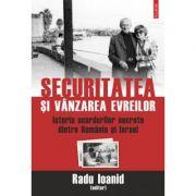 Securitatea si vanzarea evreilor. Istoria acordurilor secrete dintre Romania si Israel - Radu Ioanid