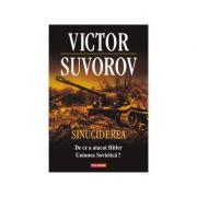 Sinuciderea. De ce a atacat Hitler Uniunea Sovietica? - Victor Suvorov