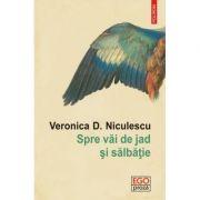 Spre vai de jad si salbatie - Veronica D. Niculescu