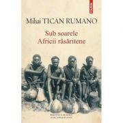 Sub soarele Africii rasaritene - Mihai Tican Rumano