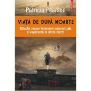 Viata de dupa moarte. Relatari despre fenomene paranormale si experiente la limita mortii - Patricia Pearson