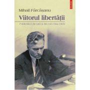 Viitorul libertatii. Publicistica din tara si din exil - Mihail Farcasanu