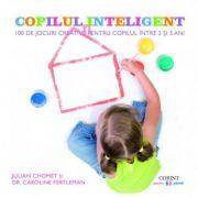 Copilul inteligent. 100 de jocuri creative pentru copilul intre 3 si 5 ani - Julian Chomet, Caroline Fertleman