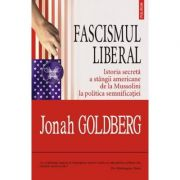 Fascismul liberal - Istoria secreta a stingii americane de la Mussolini la politica semnificatiei (Jonah Goldberg)