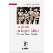 La scoala cu Regele Mihai - Povestea Clasei Palatine (Tudor Visan-Miu)
