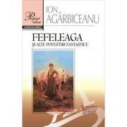 Fefeleaga si alte povestiri fantastice - Ion Agarbiceanu