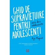 Ghid de supravietuire pentru adolescenti. Scris de o adolescenta - Aija Mayrock