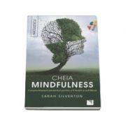Cheia mindfulness - Constientizeaza prezentul pentru a fi fericit si echilibrat, Sarah Silverton