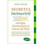 Secretul intineririi. Cum sa-ti mentii energia, frumusetea si starea de bine prin metode naturale - Roxy Dillon