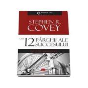 Cele 12 parghii ale succesului - Cum sa obtii excelenta primara, Stephen R. Covey