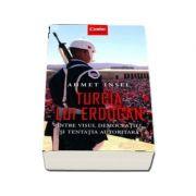 Turcia lui Erdogan - Intre visul democratiei si tentatia autoritara, Ahmet Insel