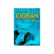 Cioran, un aventurier nemiscat - Ciprian Valcan