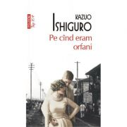 Pe cînd eram orfani - KAZUO ISHIGURO