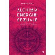Alchimia energiei sexuale. Intra in legatura cu universul tau interior - Mantak Chia