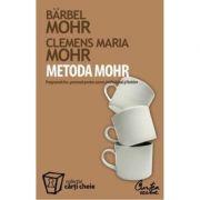METODA MOHR. Programul dumneavoastra personal pentru succes profesional si fericire - Bärbel Mohr, Clemens Maria Mohr