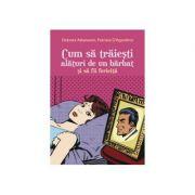 Cum sa traiesti alaturi de un barbat si sa fii fericita - Debora Attanasio, Patrizia D Agostino