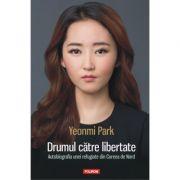 Drumul catre libertate. Autobiografia unei refugiate din Coreea de Nord - Yeonmi Park