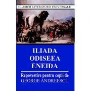 Iliada, Odiseea, Eneida. Repovestire pentru copii - George Andreescu